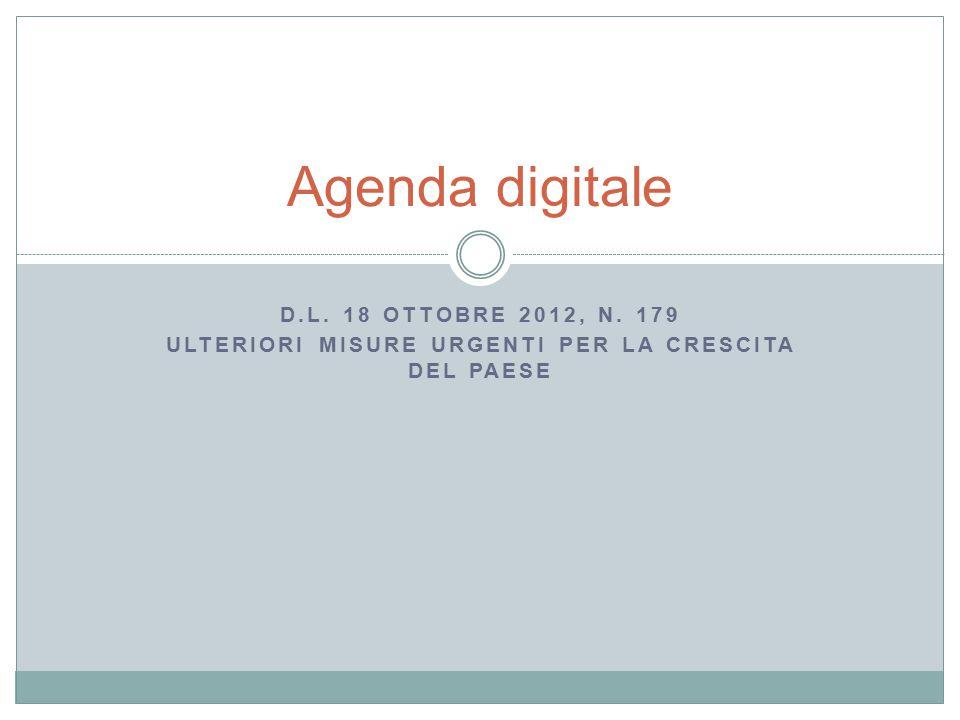 Agenda digitale D.L. 18 OTTOBRE 2012, N. 179 ULTERIORI MISURE URGENTI PER LA CRESCITA DEL PAESE