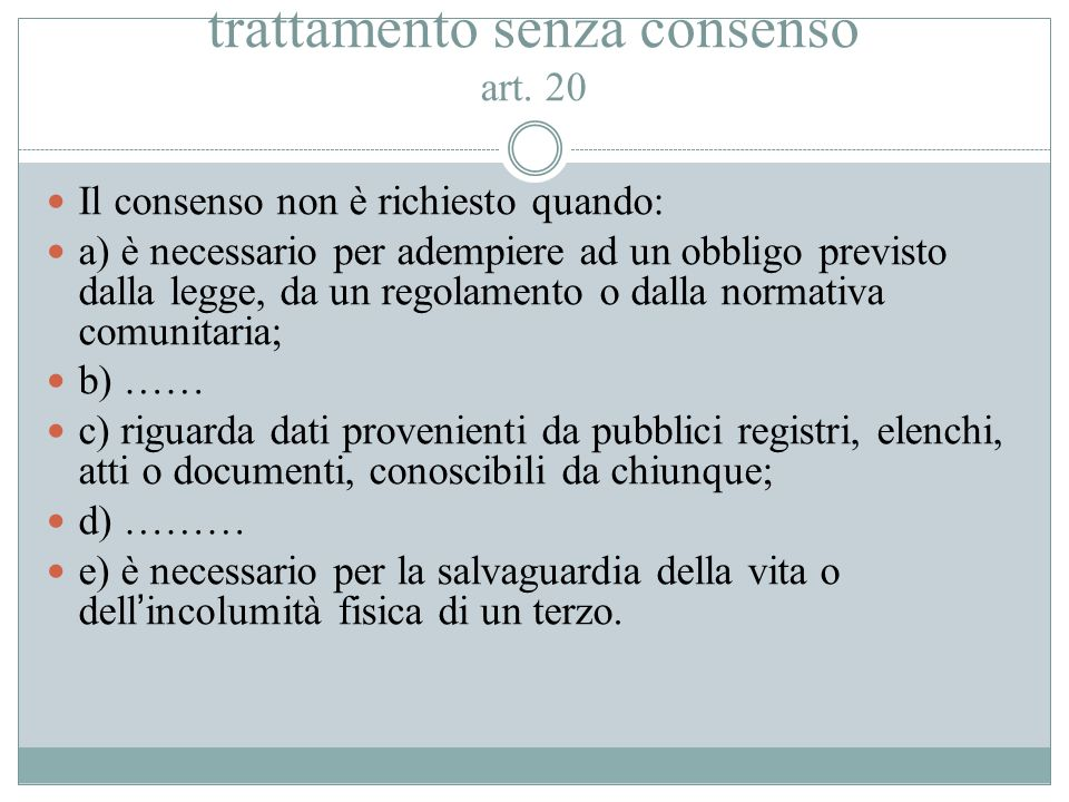 Casi nei quali può essere effettuato il trattamento senza consenso art. 20 Il consenso non è richiesto quando: a) è necessario per adempiere ad un obb