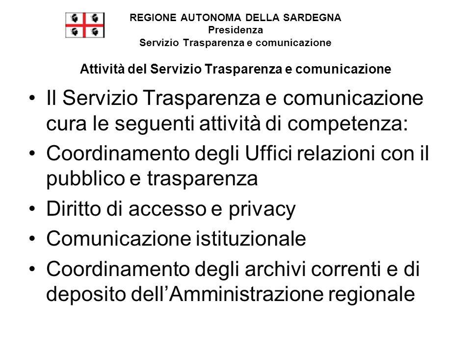 Il Servizio Trasparenza e comunicazione cura le seguenti attività di competenza: Coordinamento degli Uffici relazioni con il pubblico e trasparenza Diritto di accesso e privacy Comunicazione istituzionale Coordinamento degli archivi correnti e di deposito dell'Amministrazione regionale REGIONE AUTONOMA DELLA SARDEGNA Presidenza Servizio Trasparenza e comunicazione Attività del Servizio Trasparenza e comunicazione