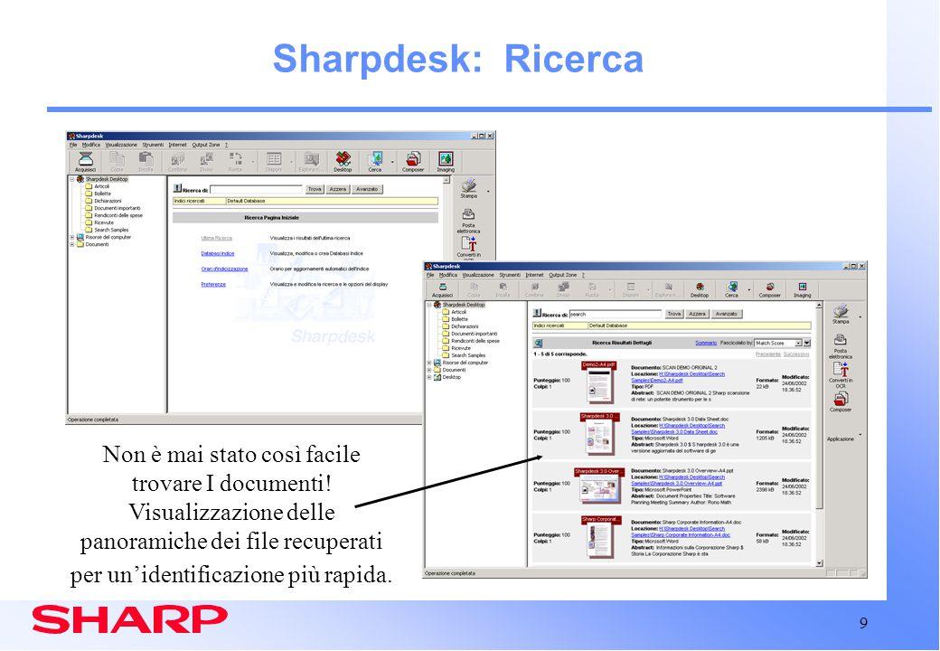 10 Sharpdesk: Ricerca Descrizione generale 42 diversi formati di file di testo e file immagine supportati Bisogna effettuare l'indicizzazione prima di recuperare I file –E' possibile programmare l'aggiornamento automatica dell'indice Esegue l OCR ed indicizza i file immagine, compresi i PDF Stretta integrazione all'interno di Sharpdesk I risultati di ricerca sono presentati in un sommario o in una visualizzazione panoramica Indica il numero di file trovati per ogni documenti I documenti trovati possono essere aperti, modificati, stampati, riarchiviati, ecc.
