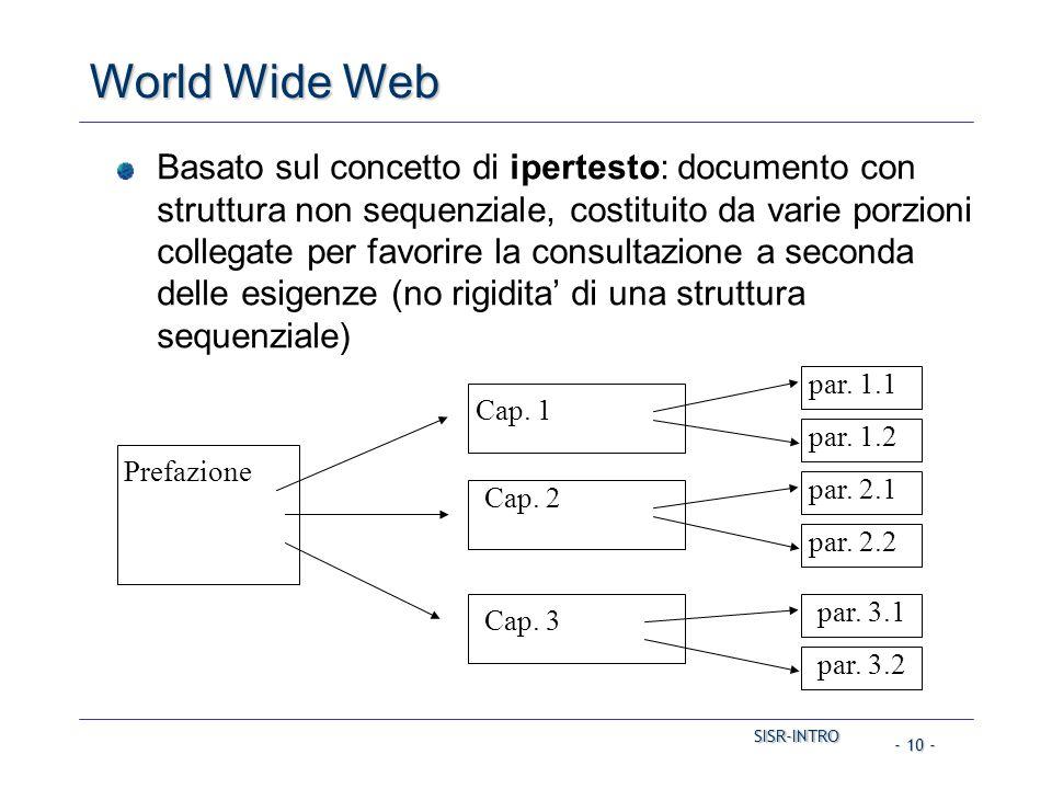 SISR-INTRO SISR-INTRO - 10 - World Wide Web Basato sul concetto di ipertesto: documento con struttura non sequenziale, costituito da varie porzioni collegate per favorire la consultazione a seconda delle esigenze (no rigidita' di una struttura sequenziale) Prefazione Cap.