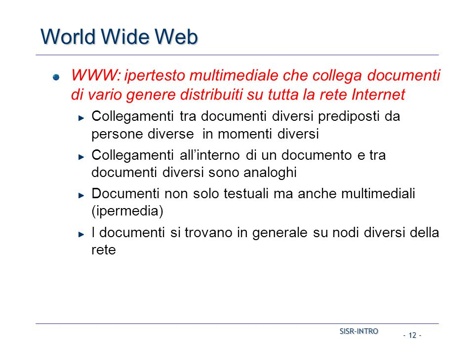 SISR-INTRO SISR-INTRO - 12 - World Wide Web WWW: ipertesto multimediale che collega documenti di vario genere distribuiti su tutta la rete Internet Co