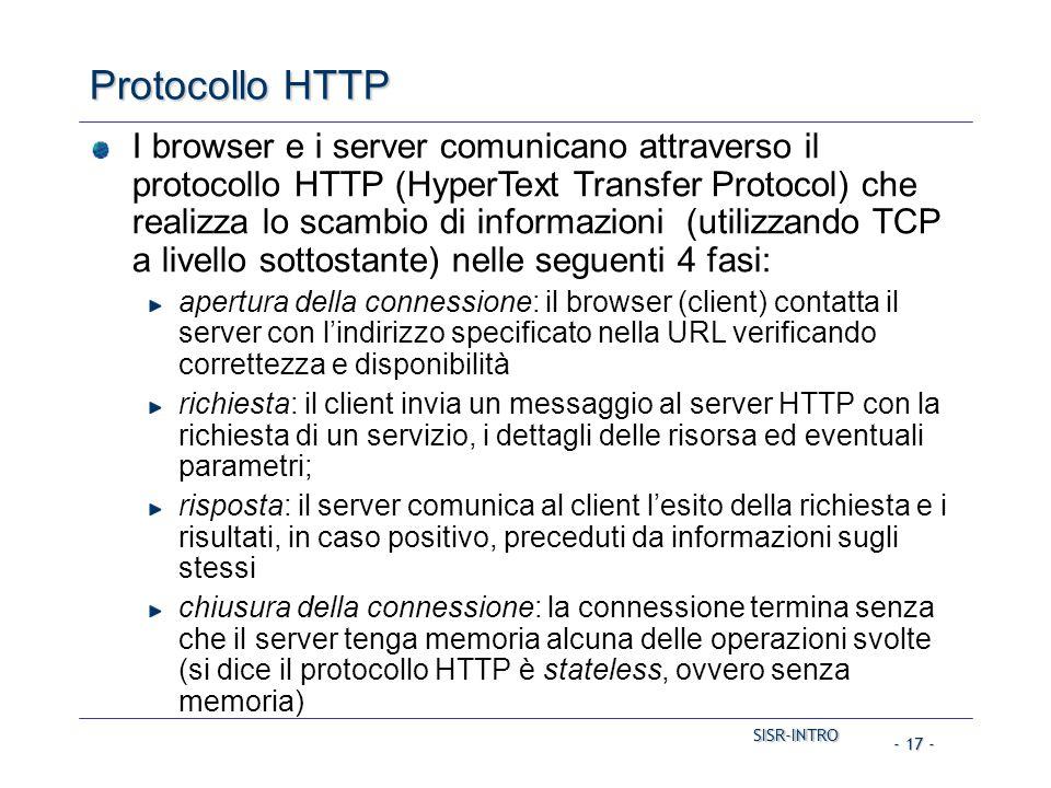 SISR-INTRO SISR-INTRO - 17 - Protocollo HTTP I browser e i server comunicano attraverso il protocollo HTTP (HyperText Transfer Protocol) che realizza lo scambio di informazioni (utilizzando TCP a livello sottostante) nelle seguenti 4 fasi: apertura della connessione: il browser (client) contatta il server con l'indirizzo specificato nella URL verificando correttezza e disponibilità richiesta: il client invia un messaggio al server HTTP con la richiesta di un servizio, i dettagli delle risorsa ed eventuali parametri; risposta: il server comunica al client l'esito della richiesta e i risultati, in caso positivo, preceduti da informazioni sugli stessi chiusura della connessione: la connessione termina senza che il server tenga memoria alcuna delle operazioni svolte (si dice il protocollo HTTP è stateless, ovvero senza memoria)