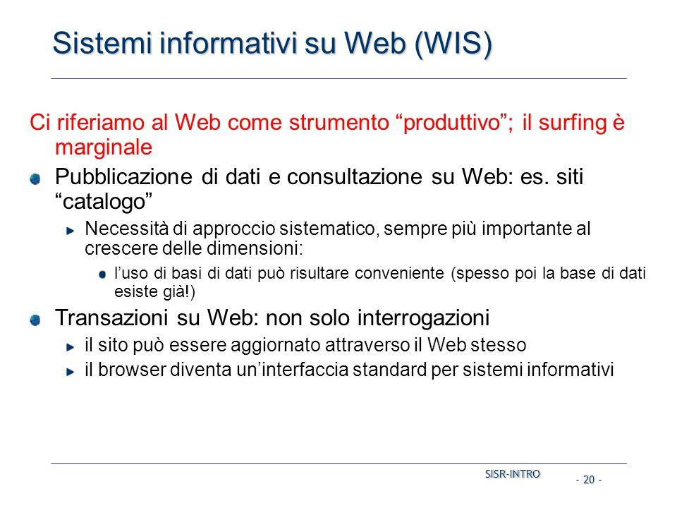 SISR-INTRO SISR-INTRO - 20 - Sistemi informativi su Web (WIS) Ci riferiamo al Web come strumento produttivo ; il surfing è marginale Pubblicazione di dati e consultazione su Web: es.