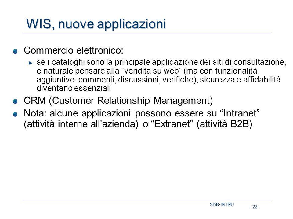SISR-INTRO SISR-INTRO - 22 - WIS, nuove applicazioni Commercio elettronico: se i cataloghi sono la principale applicazione dei siti di consultazione, è naturale pensare alla vendita su web (ma con funzionalità aggiuntive: commenti, discussioni, verifiche); sicurezza e affidabilità diventano essenziali CRM (Customer Relationship Management) Nota: alcune applicazioni possono essere su Intranet (attività interne all'azienda) o Extranet (attività B2B)
