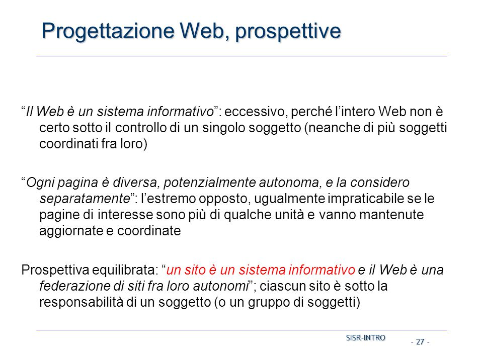 SISR-INTRO SISR-INTRO - 27 - Progettazione Web, prospettive Il Web è un sistema informativo : eccessivo, perché l'intero Web non è certo sotto il controllo di un singolo soggetto (neanche di più soggetti coordinati fra loro) Ogni pagina è diversa, potenzialmente autonoma, e la considero separatamente : l'estremo opposto, ugualmente impraticabile se le pagine di interesse sono più di qualche unità e vanno mantenute aggiornate e coordinate Prospettiva equilibrata: un sito è un sistema informativo e il Web è una federazione di siti fra loro autonomi ; ciascun sito è sotto la responsabilità di un soggetto (o un gruppo di soggetti)