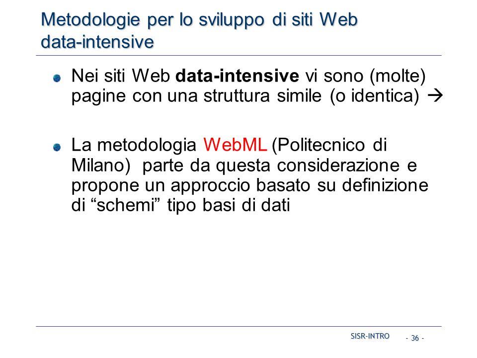 SISR-INTRO SISR-INTRO - 36 - Metodologie per lo sviluppo di siti Web data-intensive Nei siti Web data-intensive vi sono (molte) pagine con una struttura simile (o identica)  La metodologia WebML (Politecnico di Milano) parte da questa considerazione e propone un approccio basato su definizione di schemi tipo basi di dati