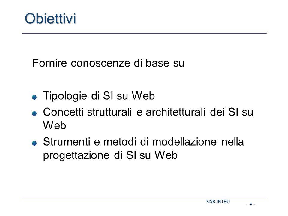 SISR-INTRO SISR-INTRO - 4 - Obiettivi Fornire conoscenze di base su Tipologie di SI su Web Concetti strutturali e architetturali dei SI su Web Strumenti e metodi di modellazione nella progettazione di SI su Web