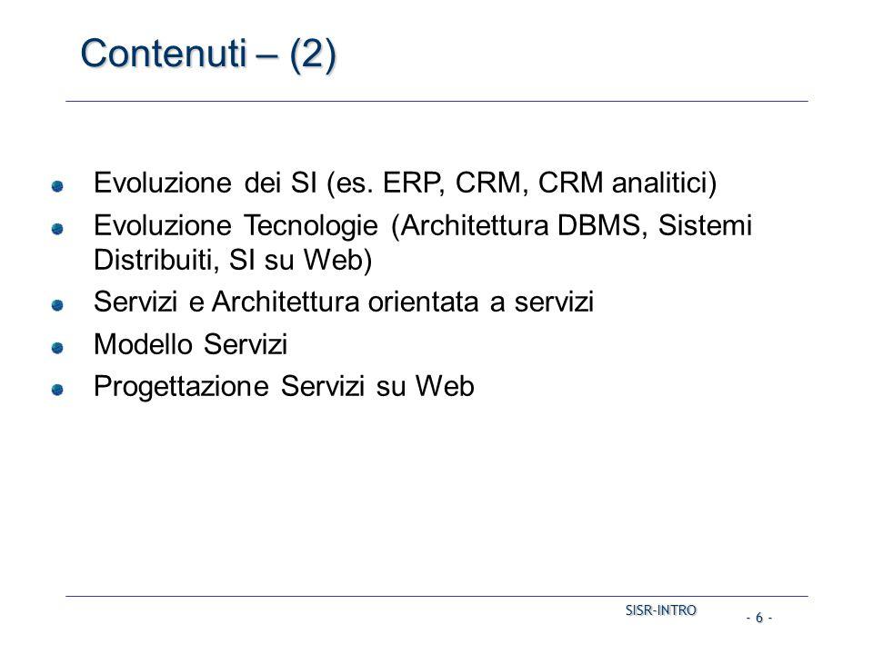SISR-INTRO SISR-INTRO - 6 - Contenuti – (2) Evoluzione dei SI (es. ERP, CRM, CRM analitici) Evoluzione Tecnologie (Architettura DBMS, Sistemi Distribu