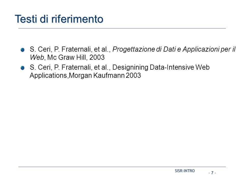 SISR-INTRO SISR-INTRO - 7 - Testi di riferimento S. Ceri, P. Fraternali, et al., Progettazione di Dati e Applicazioni per il Web, Mc Graw Hill, 2003 S