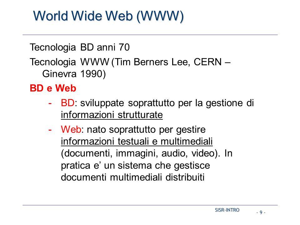 SISR-INTRO SISR-INTRO - 9 - World Wide Web (WWW) Tecnologia BD anni 70 Tecnologia WWW (Tim Berners Lee, CERN – Ginevra 1990) BD e Web -BD: sviluppate soprattutto per la gestione di informazioni strutturate -Web: nato soprattutto per gestire informazioni testuali e multimediali (documenti, immagini, audio, video).