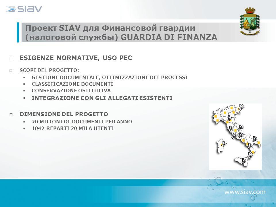 Проект SIAV для Финансовой гвардии (налоговой службы) GUARDIA DI FINANZA ESIGENZE NORMATIVE, USO PEC SCOPI DEL PROGETTO:  GESTIONE DOCUMENTALE, OTTIMIZZAZIONE DEI PROCESSI  CLASSIFICAZIONE DOCUMENTI  CONSERVAZIONE OSTITUTIVA  INTEGRAZIONE CON GLI ALLEGATI ESISTENTI DIMENSIONE DEL PROGETTO  20 MILIONI DI DOCUMENTI PER ANNO  1042 REPARTI 20 MILA UTENTI