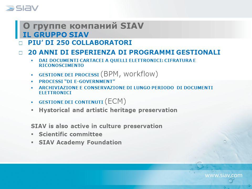 О группе компаний SIAV IL GRUPPO SIAV PIU' DI 250 COLLABORATORI 20 ANNI DI ESPERIENZA DI PROGRAMMI GESTIONALI  DAI DOCUMENTI CARTACEI A QUELLI ELETTRONICI: CIFRATURA E RICONOSCIMENTO  GESTIONE DEI PROCESSI (BPM, workflow)  PROCESSI DI E-GOVERNMENT  ARCHIVIAZIONE E CONSERVAZIONE DI LUNGO PERIODO DI DOCUMENTI ELETTRONICI  GESTIONE DEI CONTENUTI (ECM)  Hystorical and artistic heritage preservation SIAV is also active in culture preservation  Scientific committee  SIAV Academy Foundation