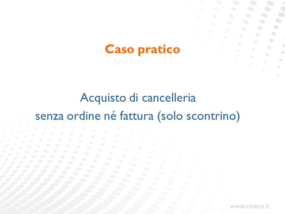 www.cineca.it Caso pratico Acquisto di cancelleria senza ordine né fattura (solo scontrino)