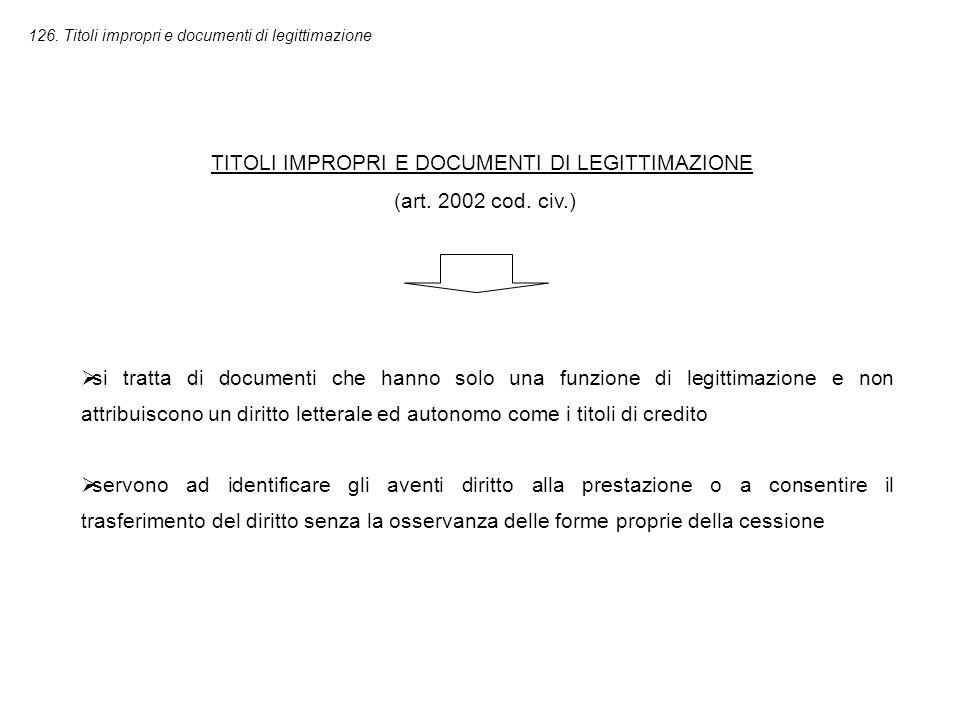 126. Titoli impropri e documenti di legittimazione TITOLI IMPROPRI E DOCUMENTI DI LEGITTIMAZIONE (art. 2002 cod. civ.)  si tratta di documenti che ha