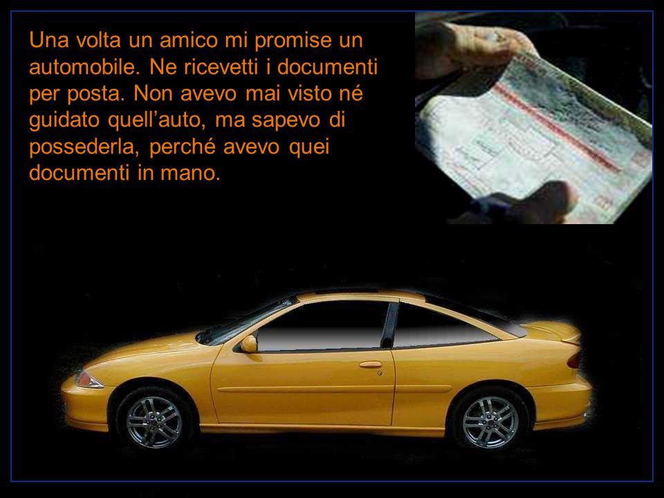 Una volta un amico mi promise un automobile. Ne ricevetti i documenti per posta. Non avevo mai visto né guidato quell'auto, ma sapevo di possederla, p