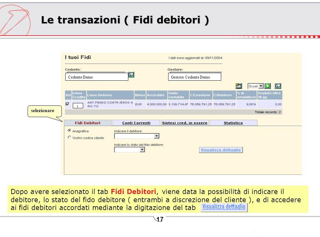 17 Le transazioni ( Fidi debitori ) Dopo avere selezionato il tab Fidi Debitori, viene data la possibilità di indicare il debitore, lo stato del fido debitore ( entrambi a discrezione del cliente ), e di accedere ai fidi debitori accordati mediante la digitazione del tab selezionare Cedente DemoGestore Cedente Demo 1