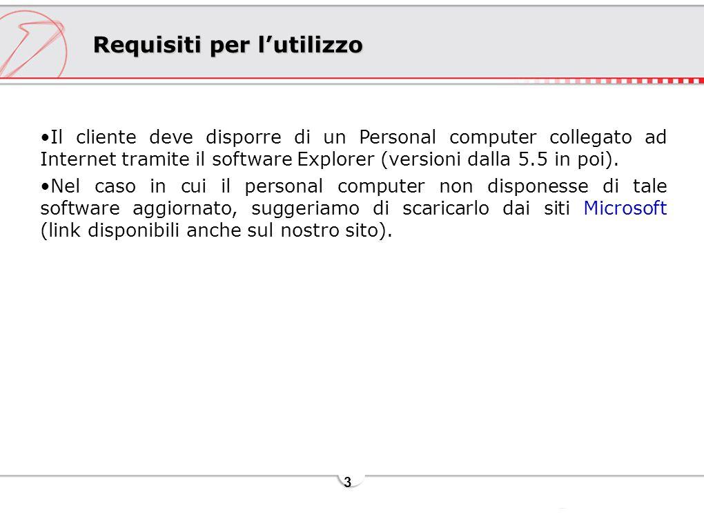 3 Requisiti per l'utilizzo Il cliente deve disporre di un Personal computer collegato ad Internet tramite il software Explorer (versioni dalla 5.5 in