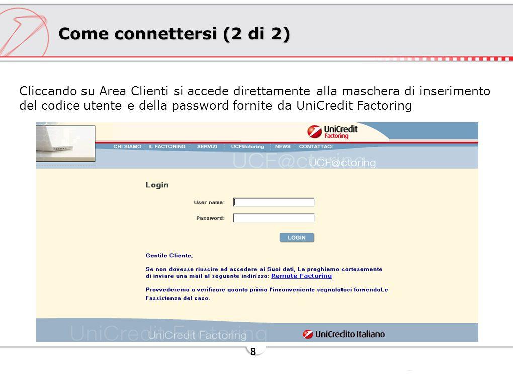8 Come connettersi (2 di 2) Cliccando su Area Clienti si accede direttamente alla maschera di inserimento del codice utente e della password fornite da UniCredit Factoring