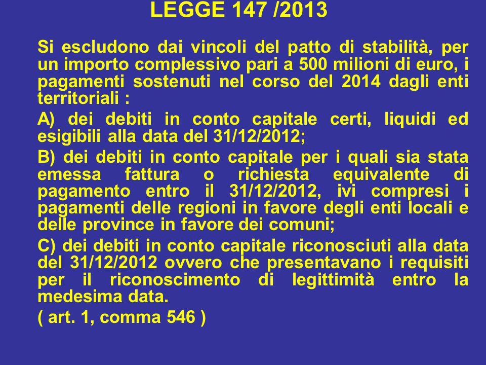 LEGGE 147 /2013 Si escludono dai vincoli del patto di stabilità, per un importo complessivo pari a 500 milioni di euro, i pagamenti sostenuti nel corso del 2014 dagli enti territoriali : A) dei debiti in conto capitale certi, liquidi ed esigibili alla data del 31/12/2012; B) dei debiti in conto capitale per i quali sia stata emessa fattura o richiesta equivalente di pagamento entro il 31/12/2012, ivi compresi i pagamenti delle regioni in favore degli enti locali e delle province in favore dei comuni; C) dei debiti in conto capitale riconosciuti alla data del 31/12/2012 ovvero che presentavano i requisiti per il riconoscimento di legittimità entro la medesima data.