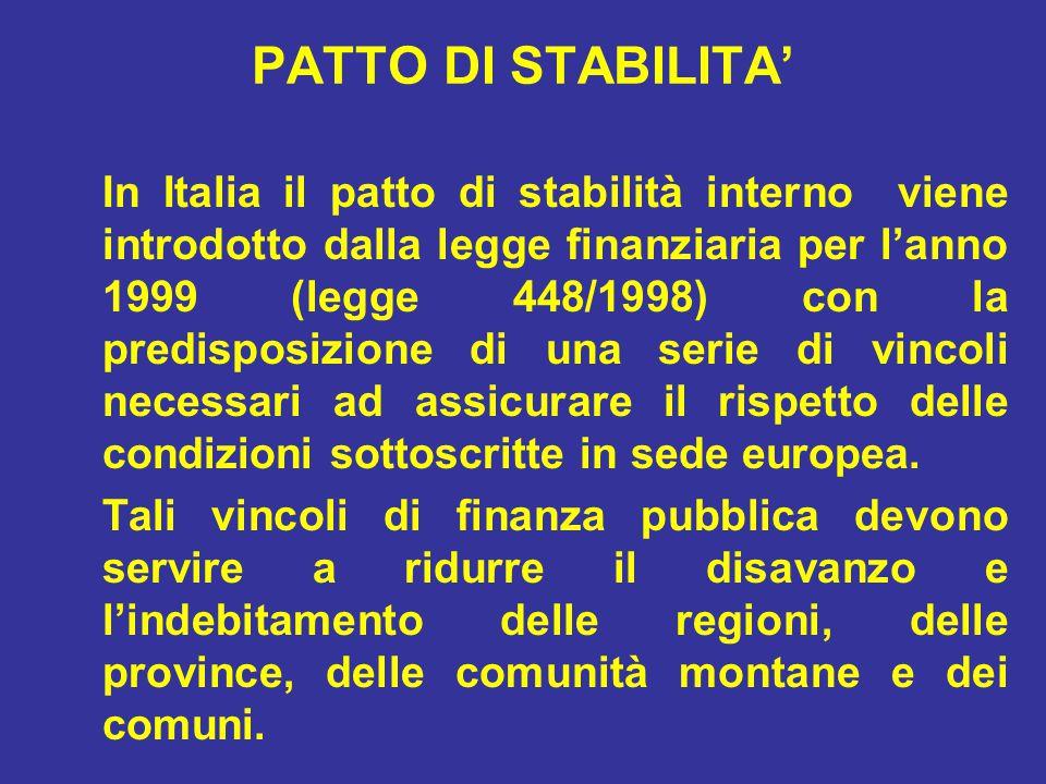 PATTO DI STABILITA' In Italia il patto di stabilità interno viene introdotto dalla legge finanziaria per l'anno 1999 (legge 448/1998) con la predisposizione di una serie di vincoli necessari ad assicurare il rispetto delle condizioni sottoscritte in sede europea.