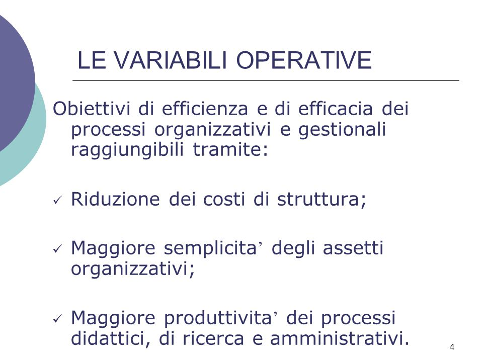 4 LE VARIABILI OPERATIVE Obiettivi di efficienza e di efficacia dei processi organizzativi e gestionali raggiungibili tramite: Riduzione dei costi di struttura; Maggiore semplicita ' degli assetti organizzativi; Maggiore produttivita ' dei processi didattici, di ricerca e amministrativi.