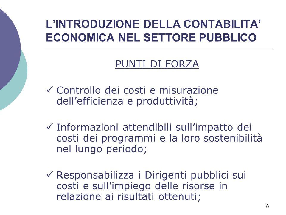 8 L'INTRODUZIONE DELLA CONTABILITA' ECONOMICA NEL SETTORE PUBBLICO PUNTI DI FORZA Controllo dei costi e misurazione dell'efficienza e produttività; In