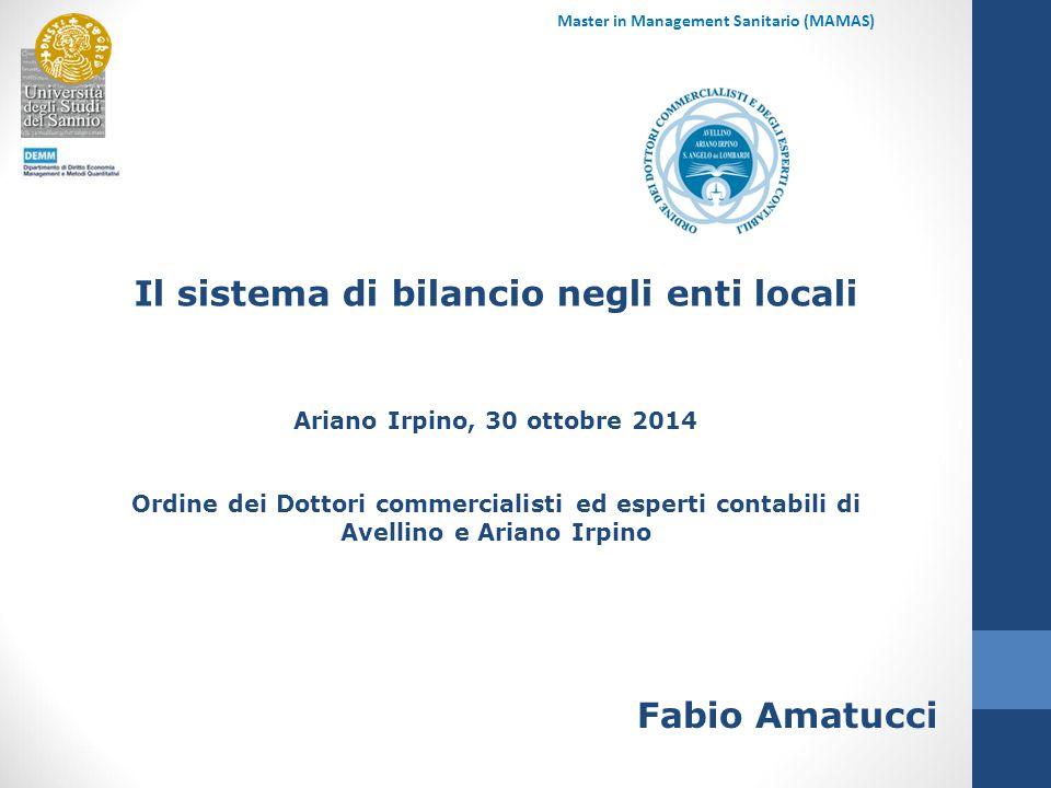 Master in Management Sanitario (MAMAS) Il sistema di bilancio negli enti locali Ariano Irpino, 30 ottobre 2014 Ordine dei Dottori commercialisti ed esperti contabili di Avellino e Ariano Irpino Fabio Amatucci