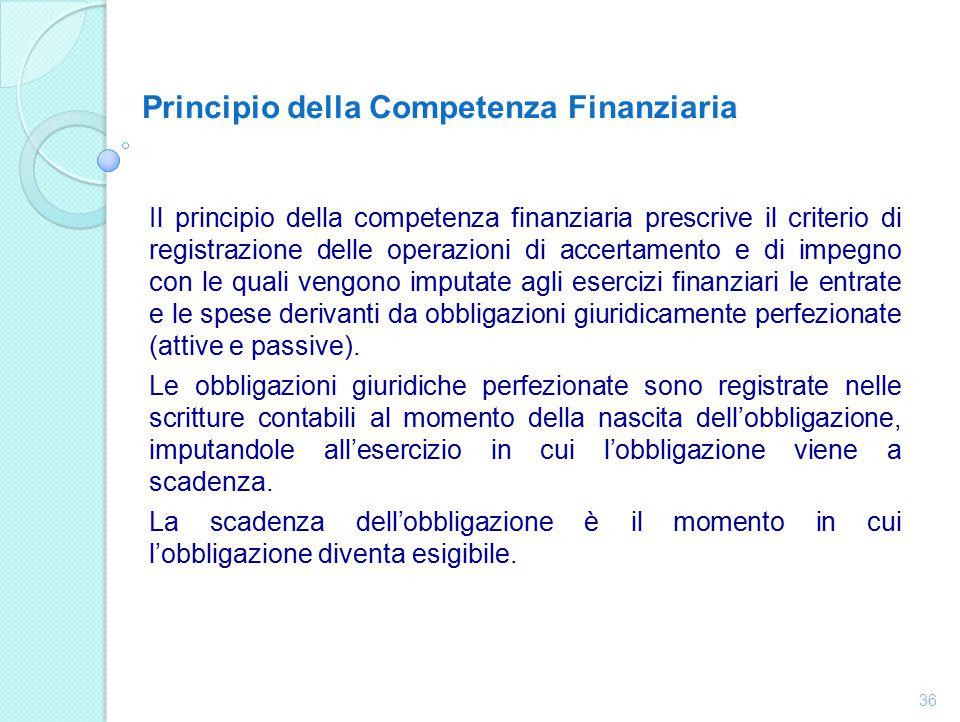 Principio della Competenza Finanziaria Il principio della competenza finanziaria prescrive il criterio di registrazione delle operazioni di accertamento e di impegno con le quali vengono imputate agli esercizi finanziari le entrate e le spese derivanti da obbligazioni giuridicamente perfezionate (attive e passive).