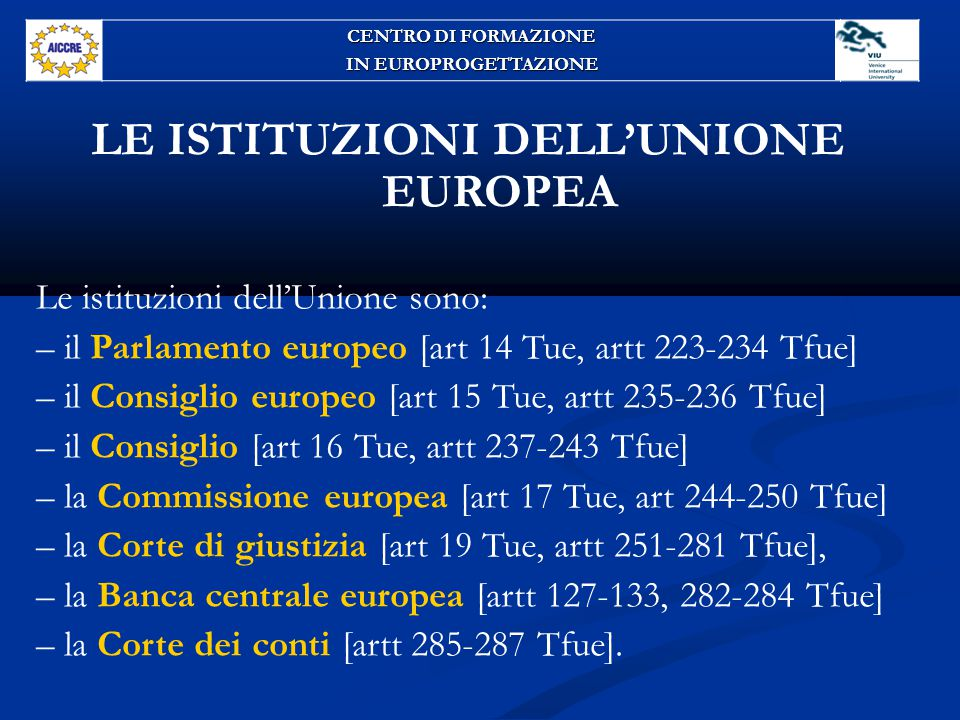LE ISTITUZIONI DELL'UNIONE EUROPEA Le istituzioni dell'Unione sono: – il Parlamento europeo [art 14 Tue, artt 223-234 Tfue] – il Consiglio europeo [art 15 Tue, artt 235-236 Tfue] – il Consiglio [art 16 Tue, artt 237-243 Tfue] – la Commissione europea [art 17 Tue, art 244-250 Tfue] – la Corte di giustizia [art 19 Tue, artt 251-281 Tfue], – la Banca centrale europea [artt 127-133, 282-284 Tfue] – la Corte dei conti [artt 285-287 Tfue].