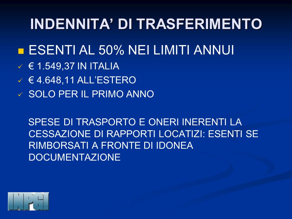 INDENNITA' DI TRASFERIMENTO ESENTI AL 50% NEI LIMITI ANNUI € 1.549,37 IN ITALIA € 4.648,11 ALL'ESTERO SOLO PER IL PRIMO ANNO SPESE DI TRASPORTO E ONER