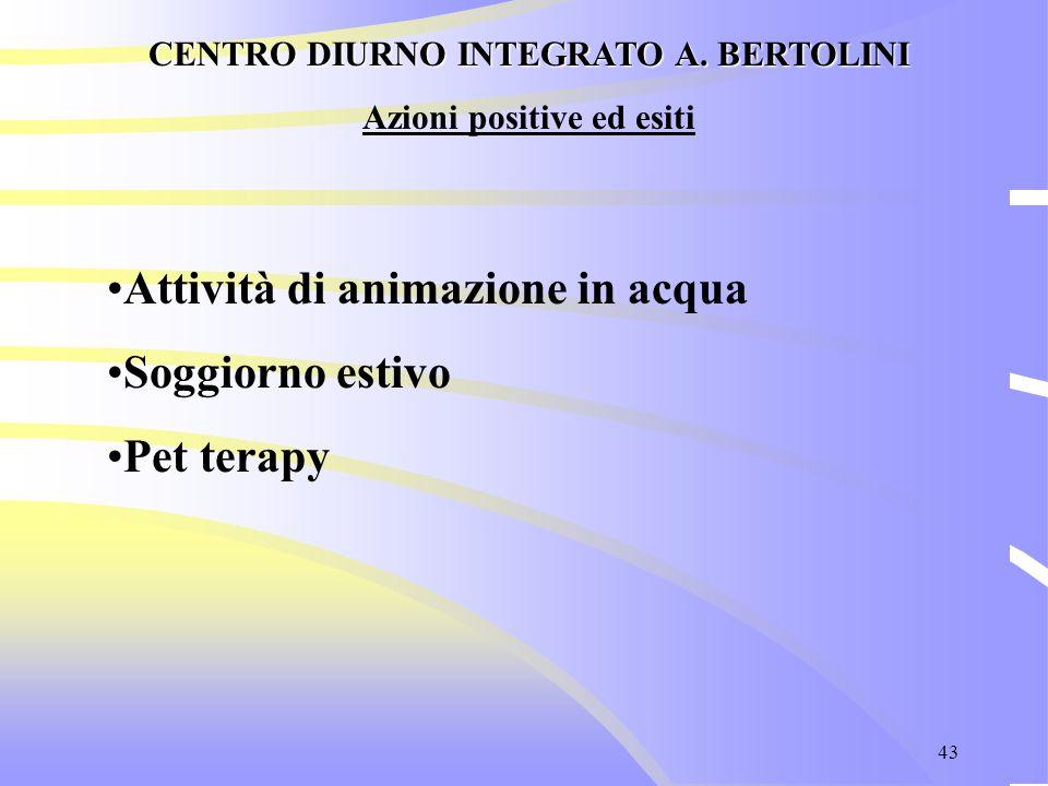 43 CENTRO DIURNO INTEGRATO A. BERTOLINI Azioni positive ed esiti Attività di animazione in acqua Soggiorno estivo Pet terapy