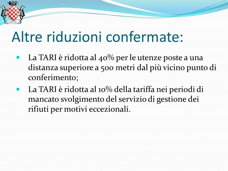 Altre riduzioni confermate: La TARI è ridotta al 40% per le utenze poste a una distanza superiore a 500 metri dal più vicino punto di conferimento; La TARI è ridotta al 10% della tariffa nei periodi di mancato svolgimento del servizio di gestione dei rifiuti per motivi eccezionali.