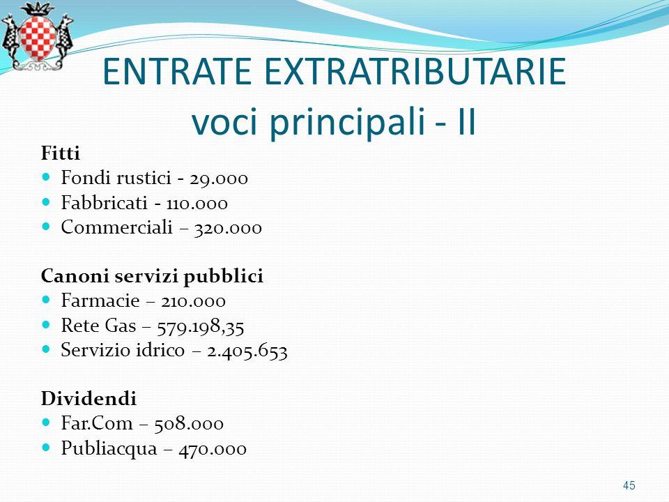 ENTRATE EXTRATRIBUTARIE voci principali - II Fitti Fondi rustici - 29.000 Fabbricati - 110.000 Commerciali – 320.000 Canoni servizi pubblici Farmacie – 210.000 Rete Gas – 579.198,35 Servizio idrico – 2.405.653 Dividendi Far.Com – 508.000 Publiacqua – 470.000 45