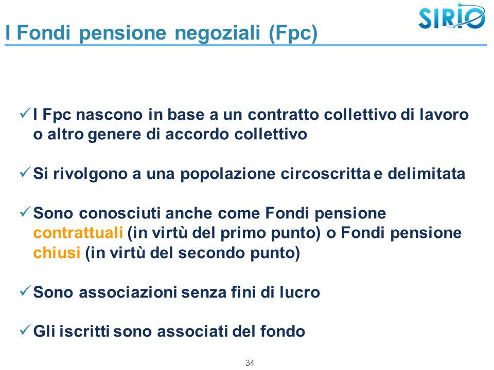 34 I Fondi pensione negoziali (Fpc) I Fpc nascono in base a un contratto collettivo di lavoro o altro genere di accordo collettivo Si rivolgono a una popolazione circoscritta e delimitata Sono conosciuti anche come Fondi pensione contrattuali (in virtù del primo punto) o Fondi pensione chiusi (in virtù del secondo punto) Sono associazioni senza fini di lucro Gli iscritti sono associati del fondo