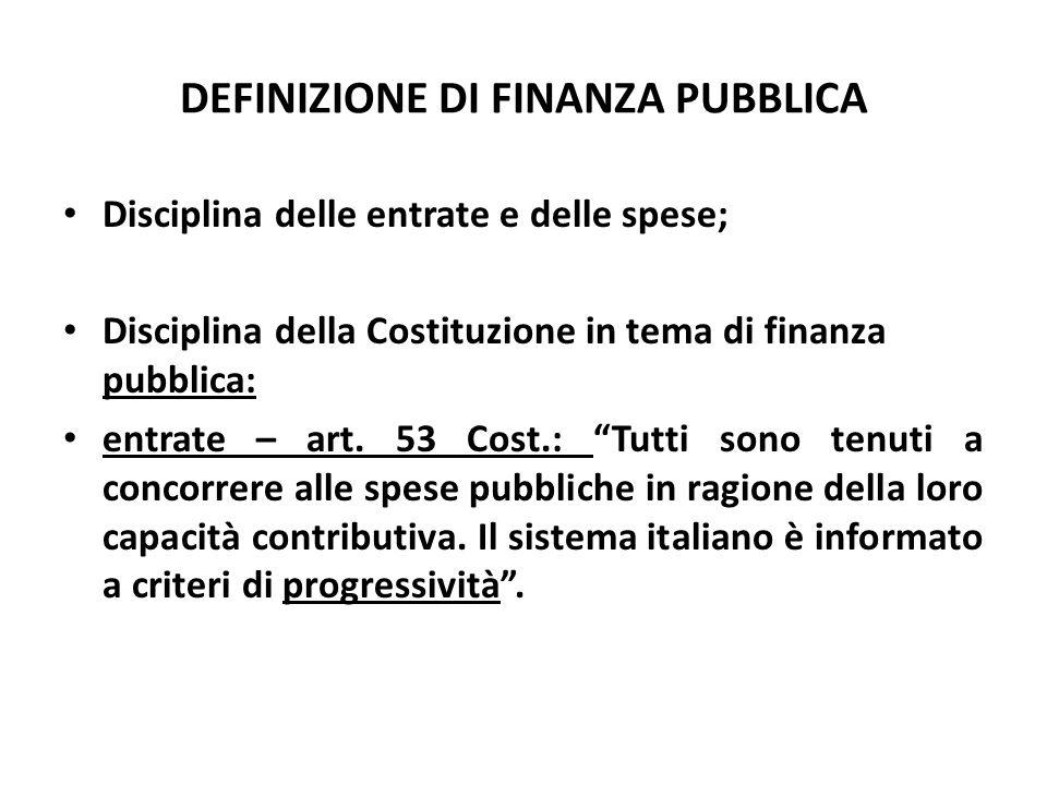 DEFINIZIONE DI FINANZA PUBBLICA Disciplina delle entrate e delle spese; Disciplina della Costituzione in tema di finanza pubblica: entrate – art. 53 C