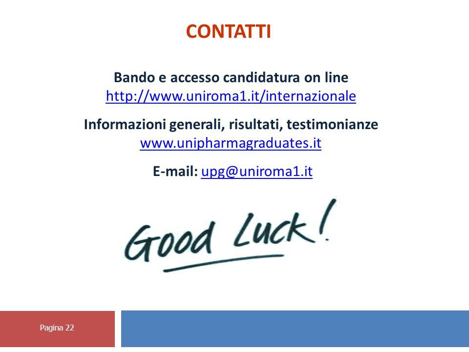 Pagina 22 CONTATTI Bando e accesso candidatura on line http://www.uniroma1.it/internazionale Informazioni generali, risultati, testimonianze www.unipharmagraduates.it E-mail: upg@uniroma1.itupg@uniroma1.it