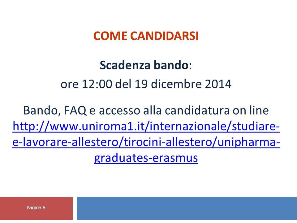 Pagina 8 COME CANDIDARSI Scadenza bando: ore 12:00 del 19 dicembre 2014 Bando, FAQ e accesso alla candidatura on line http://www.uniroma1.it/internazionale/studiare- e-lavorare-allestero/tirocini-allestero/unipharma- graduates-erasmus http://www.uniroma1.it/internazionale/studiare- e-lavorare-allestero/tirocini-allestero/unipharma- graduates-erasmus