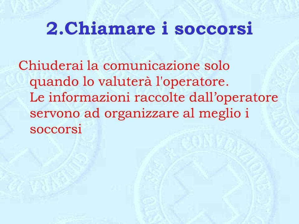 2.Chiamare i soccorsi Chiuderai la comunicazione solo quando lo valuterà l'operatore. Le informazioni raccolte dall'operatore servono ad organizzare a