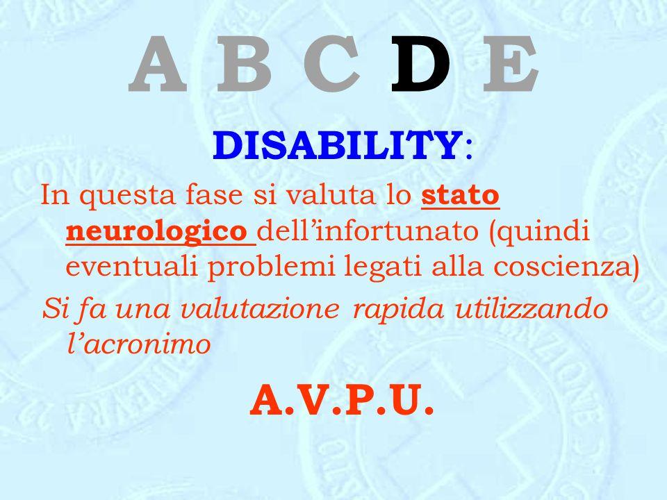 A B C D E DISABILITY : In questa fase si valuta lo stato neurologico dell'infortunato (quindi eventuali problemi legati alla coscienza) Si fa una valu