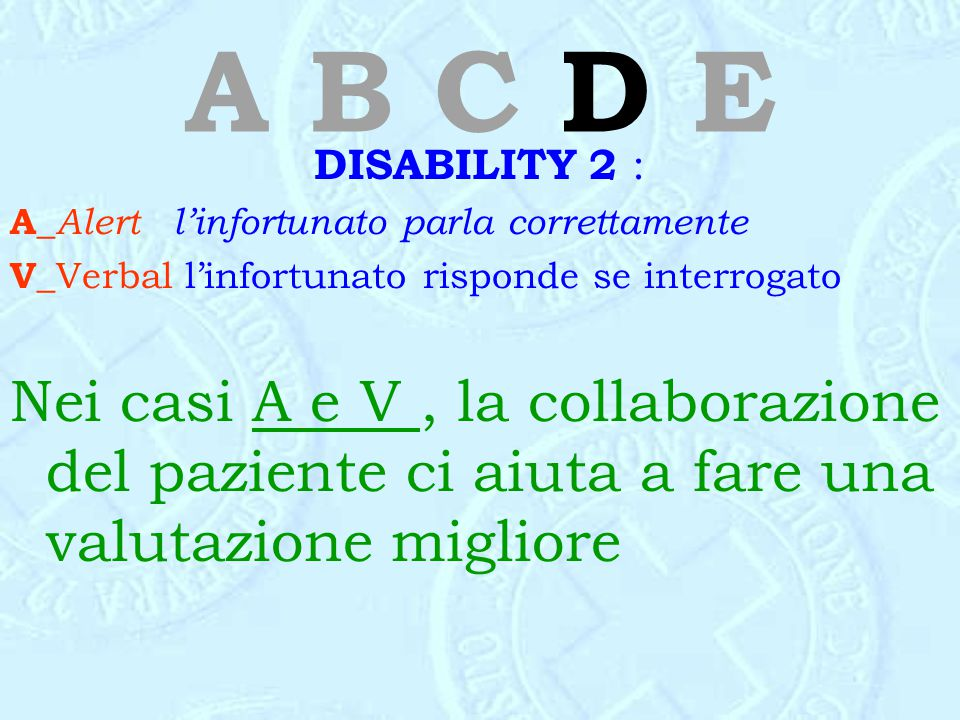 A B C D E DISABILITY 2 : A_ Alert l'infortunato parla correttamente V_ Verbal l'infortunato risponde se interrogato Nei casi A e V, la collaborazione