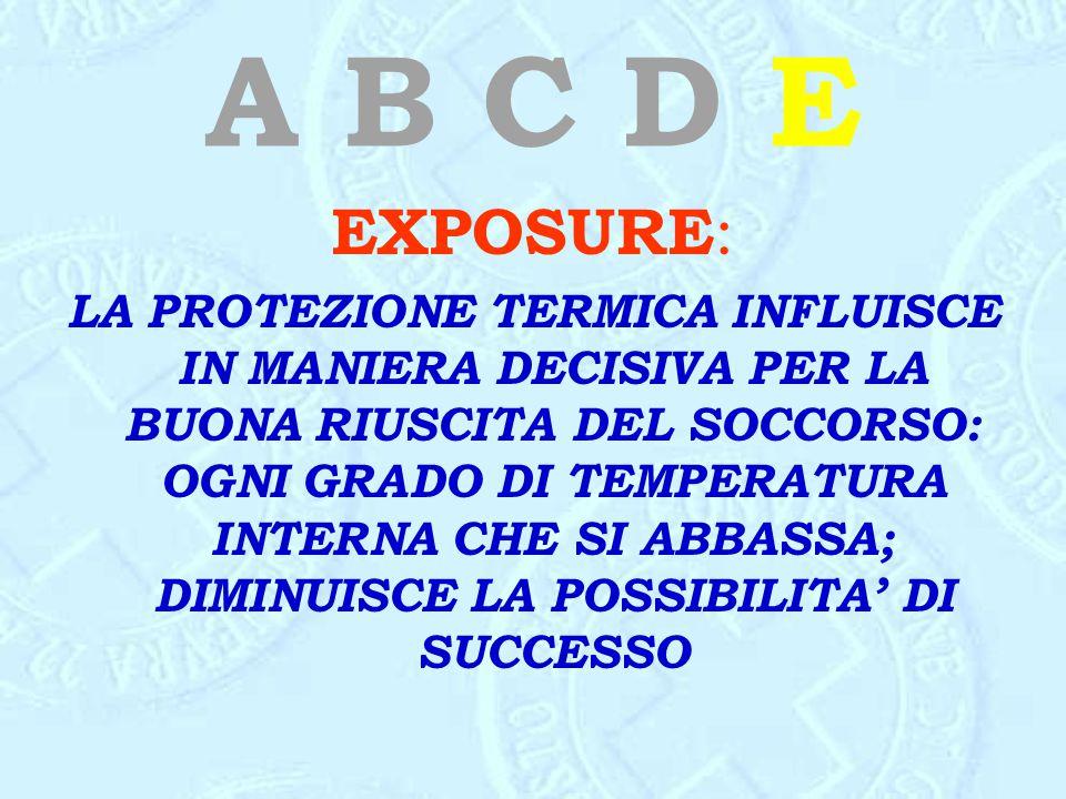 A B C D E EXPOSURE : LA PROTEZIONE TERMICA INFLUISCE IN MANIERA DECISIVA PER LA BUONA RIUSCITA DEL SOCCORSO: OGNI GRADO DI TEMPERATURA INTERNA CHE SI