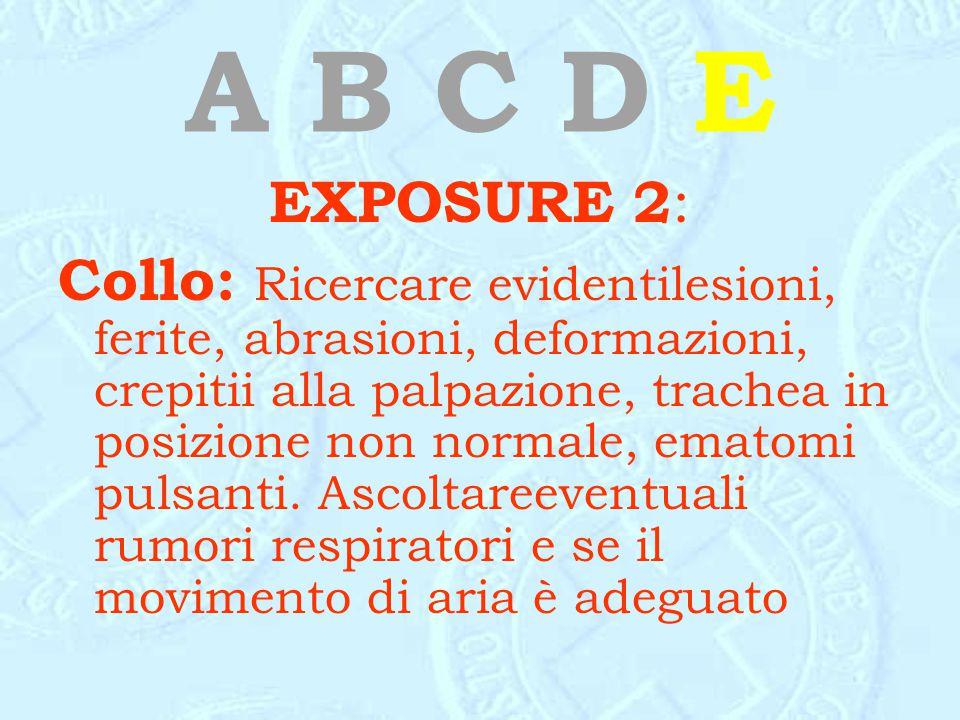 A B C D E EXPOSURE 2 : Collo: Ricercare evidentilesioni, ferite, abrasioni, deformazioni, crepitii alla palpazione, trachea in posizione non normale,
