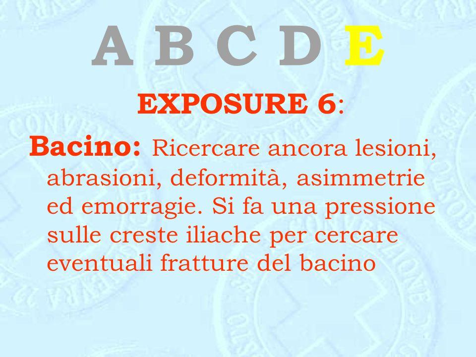 A B C D E EXPOSURE 6 : Bacino: Ricercare ancora lesioni, abrasioni, deformità, asimmetrie ed emorragie. Si fa una pressione sulle creste iliache per c