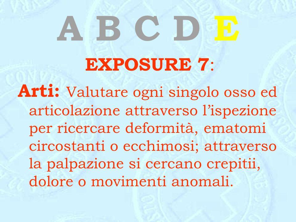 A B C D E EXPOSURE 7 : Arti: Valutare ogni singolo osso ed articolazione attraverso l'ispezione per ricercare deformità, ematomi circostanti o ecchimo