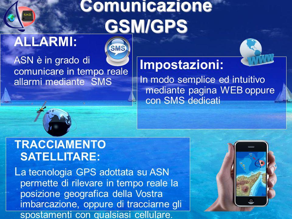 Comunicazione GSM/GPS ALLARMI: ASN è in grado di comunicare in tempo reale allarmi mediante SMS TRACCIAMENTO SATELLITARE: L a tecnologia GPS adottata su ASN permette di rilevare in tempo reale la posizione geografica della Vostra imbarcazione, oppure di tracciarne gli spostamenti con qualsiasi cellulare.