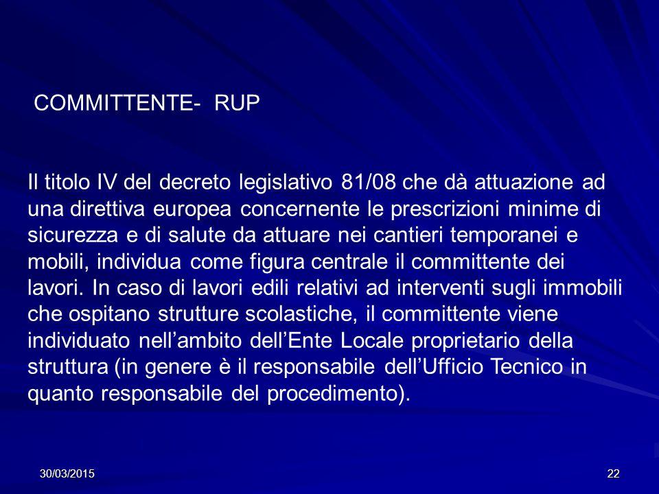 30/03/201522 COMMITTENTE- RUP Il titolo IV del decreto legislativo 81/08 che dà attuazione ad una direttiva europea concernente le prescrizioni minime di sicurezza e di salute da attuare nei cantieri temporanei e mobili, individua come figura centrale il committente dei lavori.