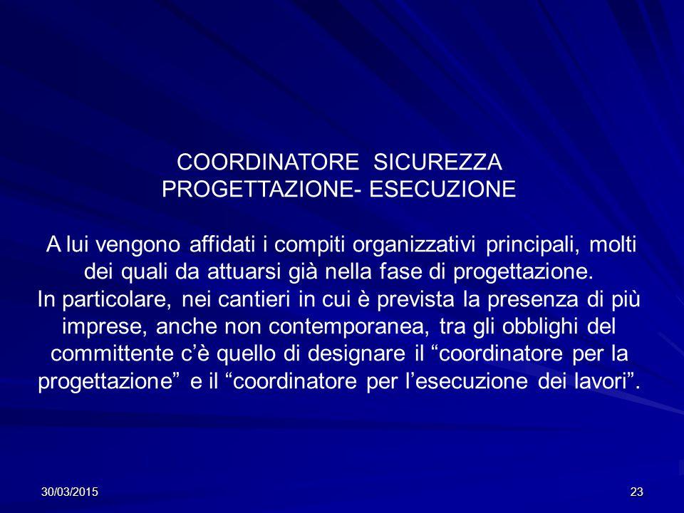 30/03/201523 COORDINATORE SICUREZZA PROGETTAZIONE- ESECUZIONE A lui vengono affidati i compiti organizzativi principali, molti dei quali da attuarsi già nella fase di progettazione.