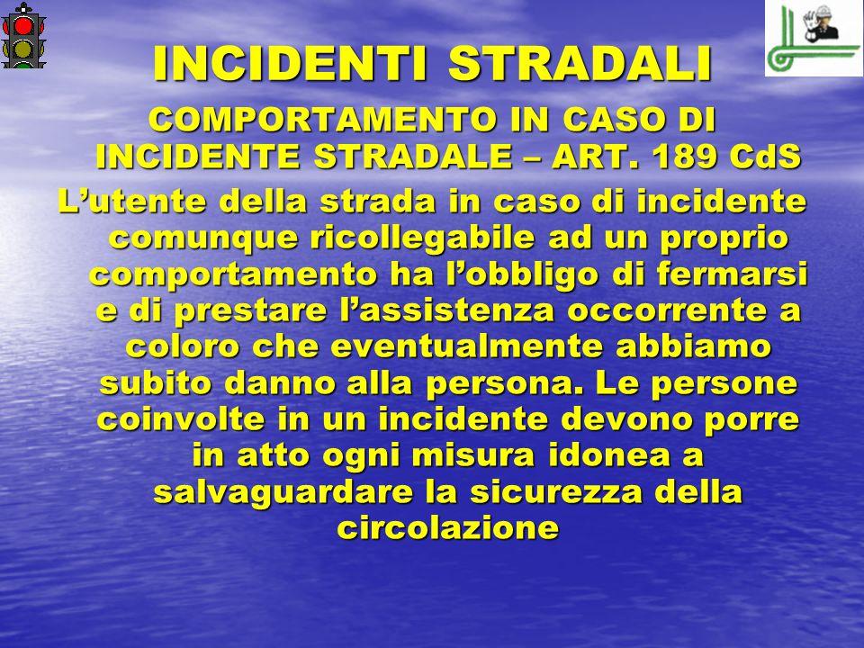 INCIDENTI STRADALI COMPORTAMENTO IN CASO DI INCIDENTE STRADALE – ART. 189 CdS L'utente della strada in caso di incidente comunque ricollegabile ad un