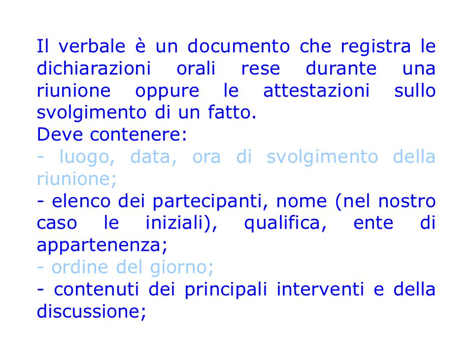 Il verbale è un documento che registra le dichiarazioni orali rese durante una riunione oppure le attestazioni sullo svolgimento di un fatto. Deve con